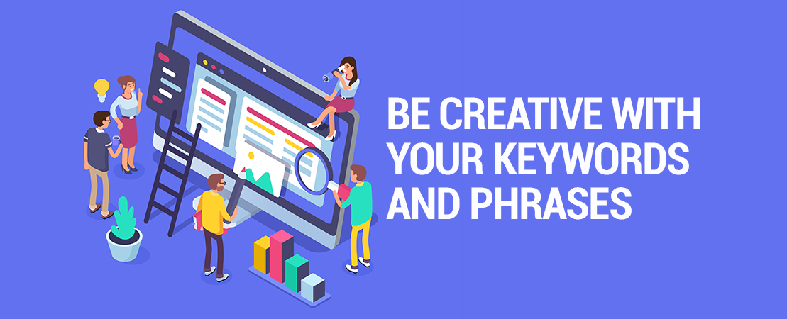Be creative with your keywords and phrases