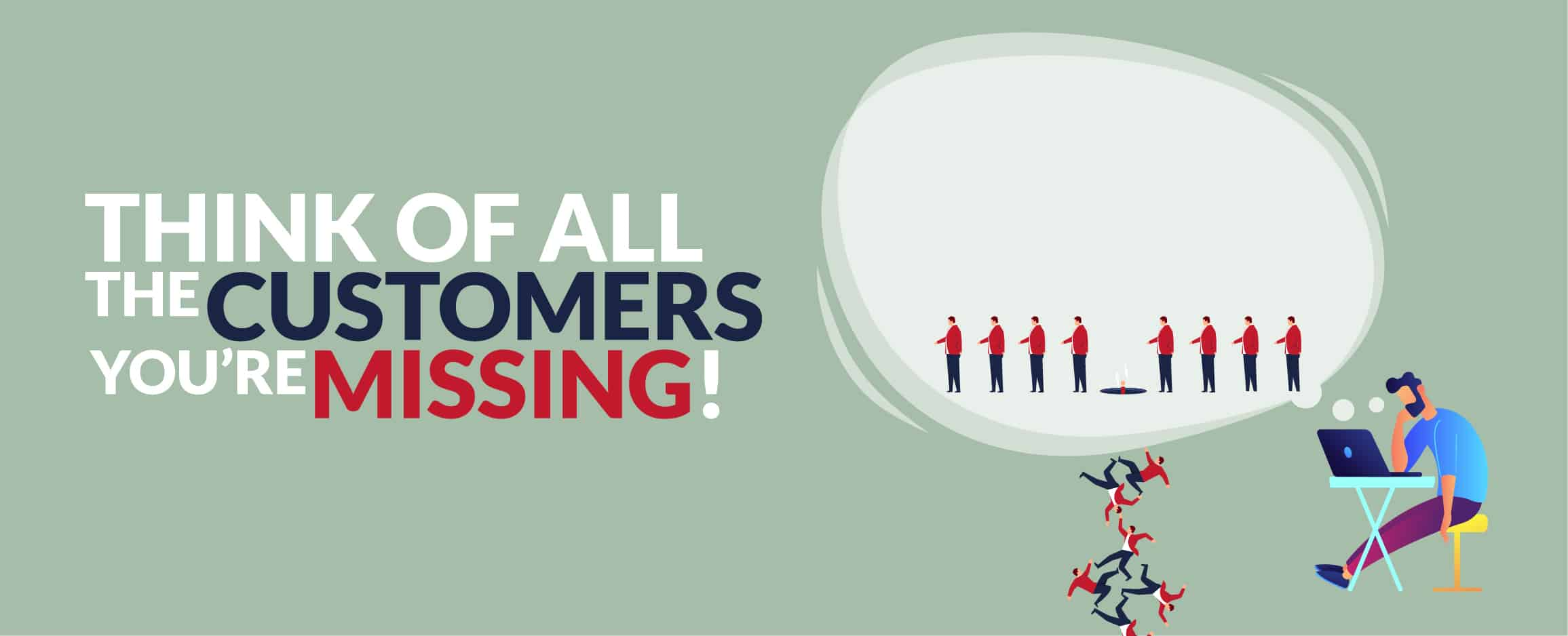 THINK OF ALL THE CUSTOMERS YOU'RE MISSING!