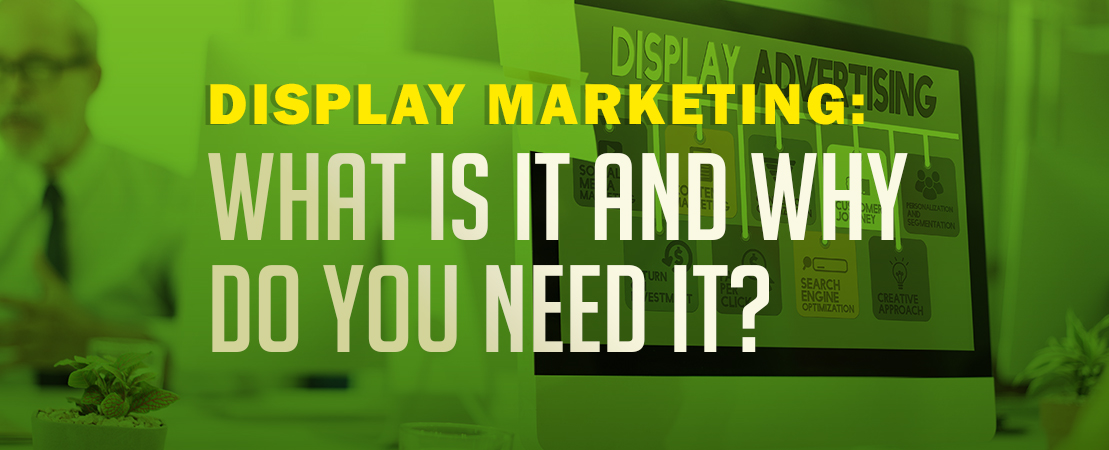 Display Marketing: What is it and why do you need it?