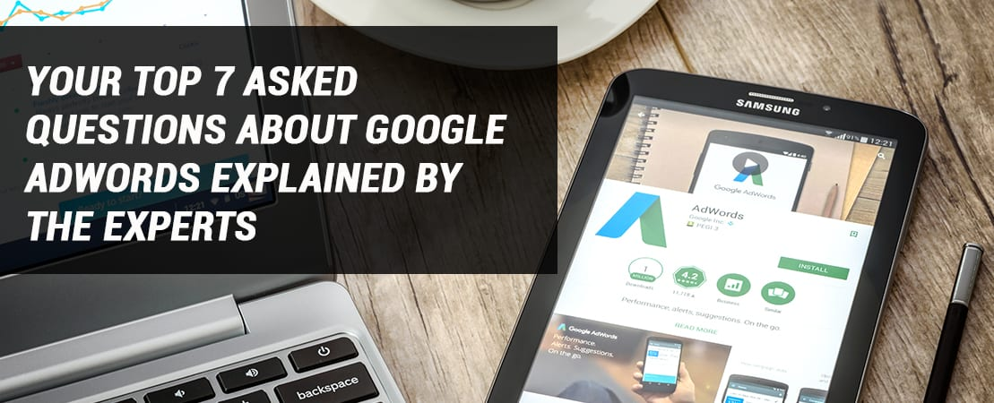 Your Top 7 Asked Questions About Google AdWords Explained by the Experts